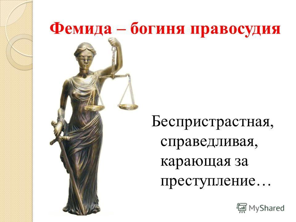 Фемида – богиня правосудия Беспристрастная, справедливая, карающая за преступление…