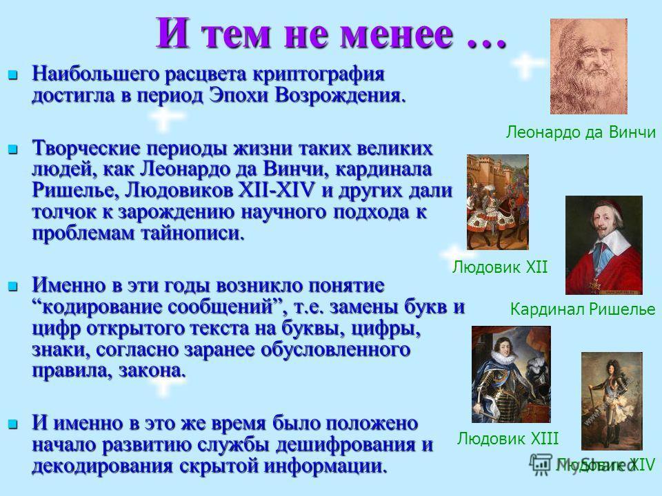 И тем не менее … Наибольшего расцвета криптография достигла в период Эпохи Возрождения. Наибольшего расцвета криптография достигла в период Эпохи Возрождения. Творческие периоды жизни таких великих людей, как Леонардо да Винчи, кардинала Ришелье, Люд