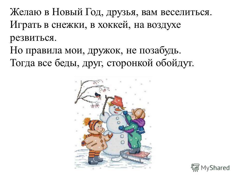 Желаю в Новый Год, друзья, вам веселиться. Играть в снежки, в хоккей, на воздухе резвиться. Но правила мои, дружок, не позабудь. Тогда все беды, друг, сторонкой обойдут.