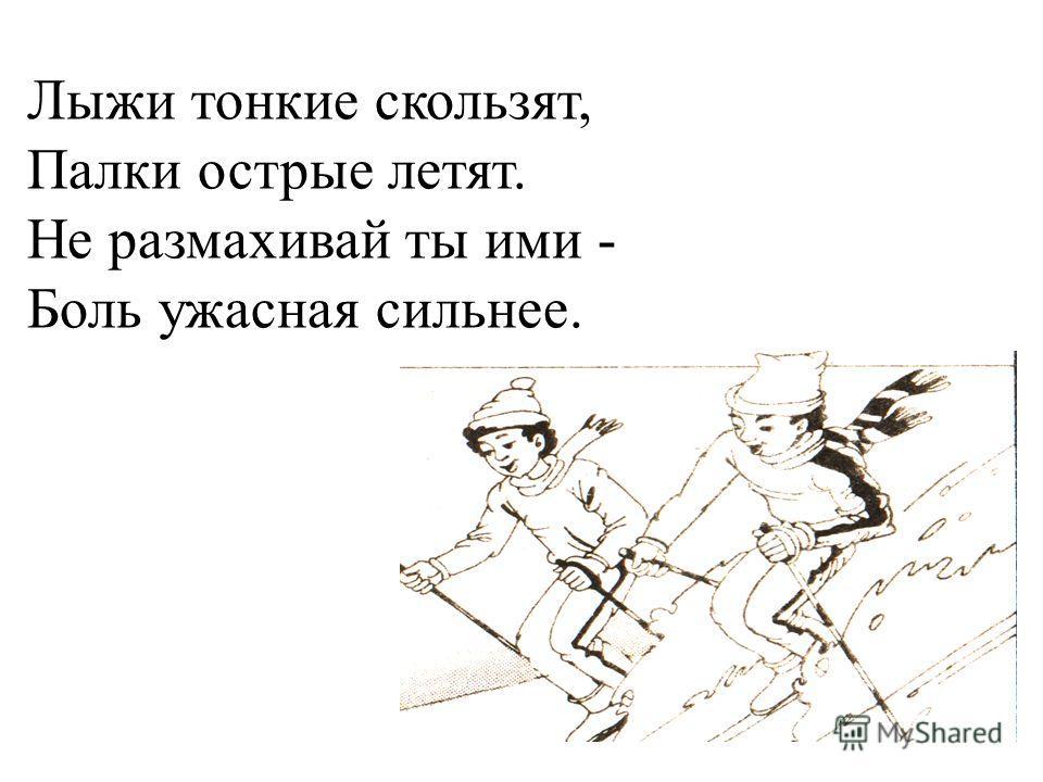 Лыжи тонкие скользят, Палки острые летят. Не размахивай ты ими - Боль ужасная сильнее.