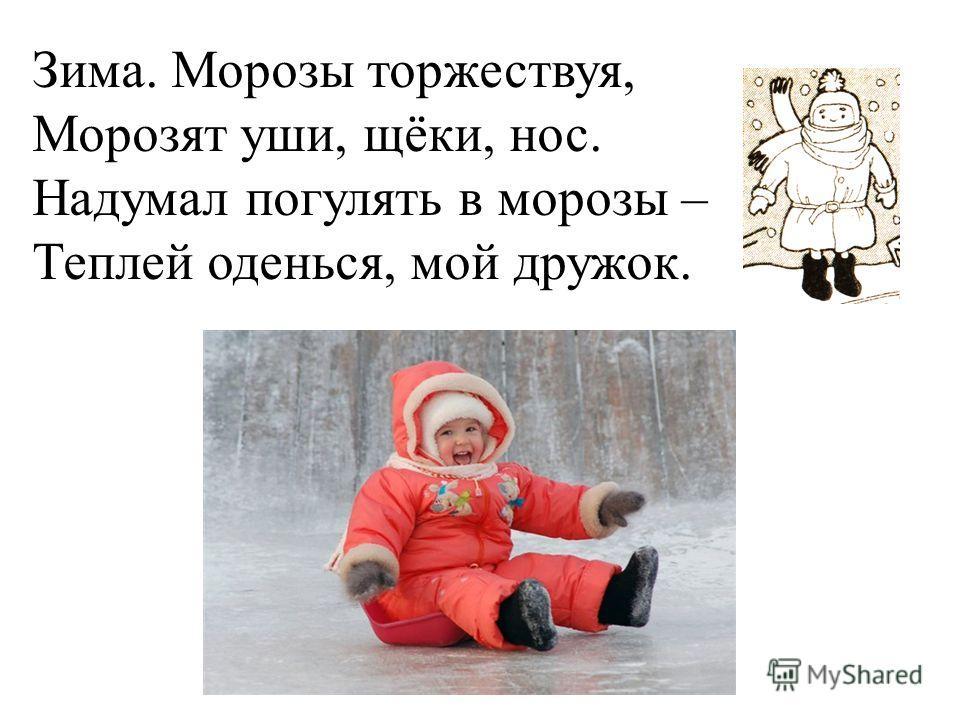 Зима. Морозы торжествуя, Морозят уши, щёки, нос. Надумал погулять в морозы – Теплей оденься, мой дружок.