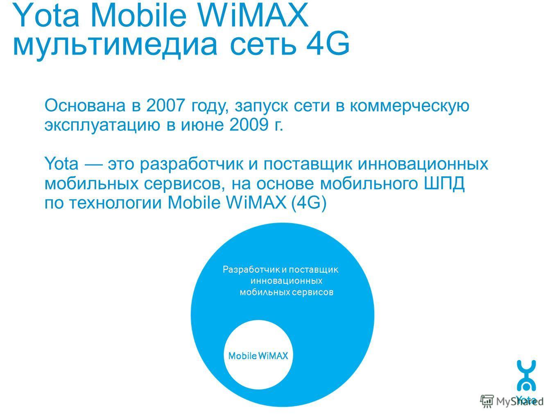 Yota Mobile WiMAX мультимедиа сеть 4G Основана в 2007 году, запуск сети в коммерческую эксплуатацию в июне 2009 г. Yota это разработчик и поставщик инновационных мобильных сервисов, на основе мобильного ШПД по технологии Mobile WiMAX (4G)