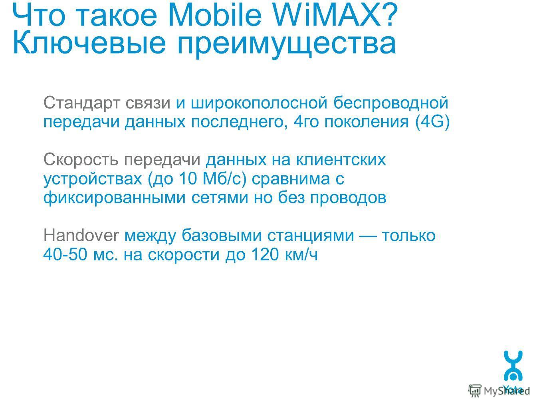 Что такое Mobile WiMAX? Ключевые преимущества Стандарт связи и широкополосной беспроводной передачи данных последнего, 4го поколения (4G) Скорость передачи данных на клиентских устройствах (до 10 Мб/с) сравнима с фиксированными сетями но без проводов