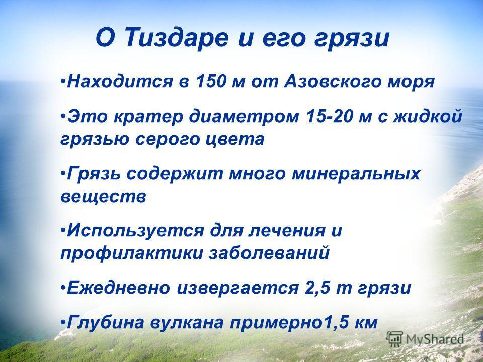 Находится в 150 м от Азовского моря Это кратер диаметром 15-20 м с жидкой грязью серого цвета Грязь содержит много минеральных веществ Используется для лечения и профилактики заболеваний Ежедневно извергается 2,5 т грязи Глубина вулкана примерно1,5 к