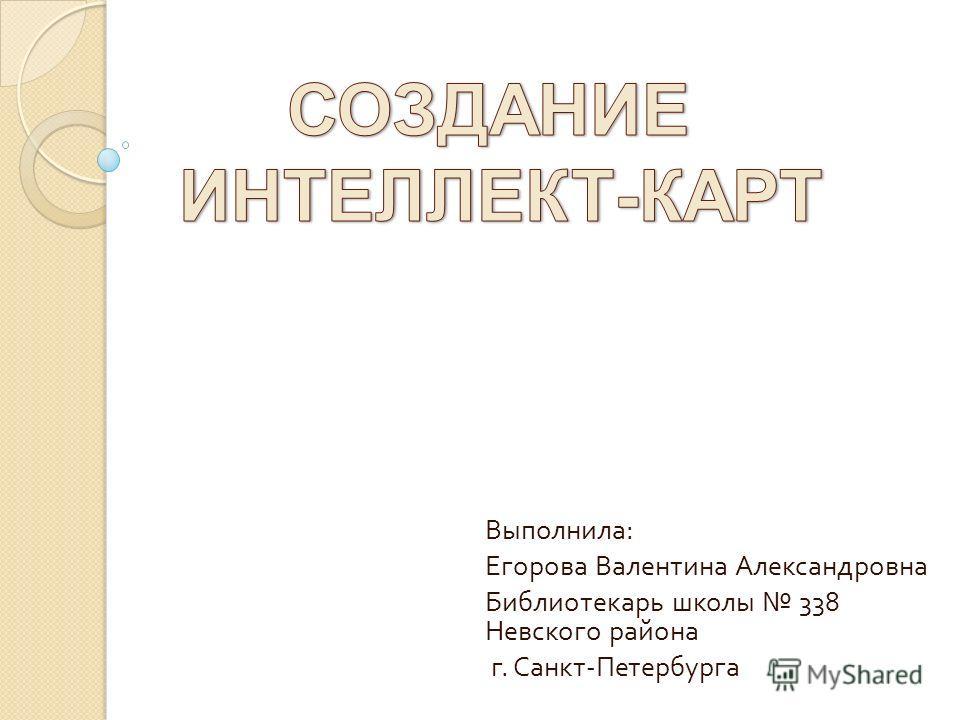 Выполнила : Егорова Валентина Александровна Библиотекарь школы 338 Невского района г. Санкт - Петербурга