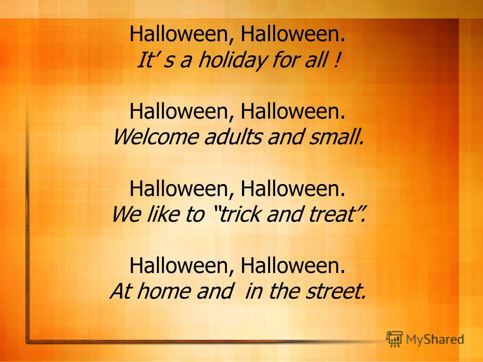 Halloween, Halloween. It s a holiday for all ! Halloween, Halloween. Welcome adults and small. Halloween, Halloween. We like to trick and treat. Halloween, Halloween. At home and in the street.