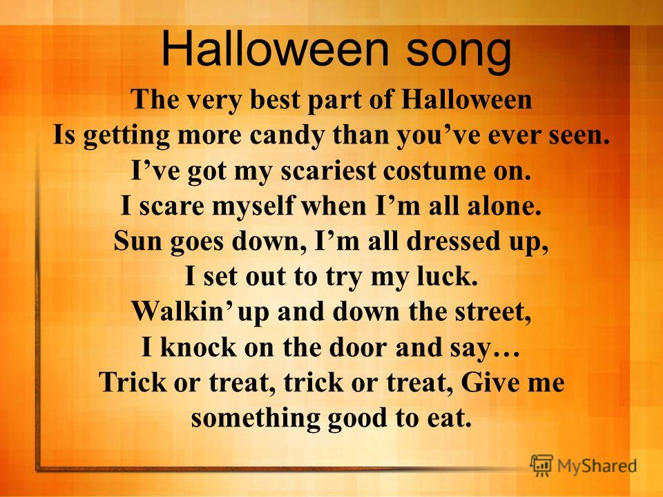 The very best part of Halloween Is getting more candy than youve ever seen. Ive got my scariest costume on. I scare myself when Im all alone. Sun goes down, Im all dressed up, I set out to try my luck. Walkin up and down the street, I knock on the do
