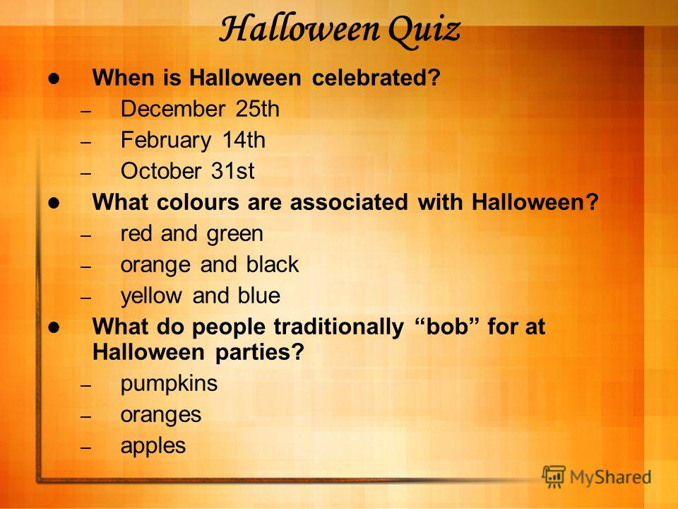 Halloween Quiz When is Halloween celebrated? – December 25th – February 14th – October 31st What colours are associated with Halloween? – red and green – orange and black – yellow and blue What do people traditionally bob for at Halloween parties? –
