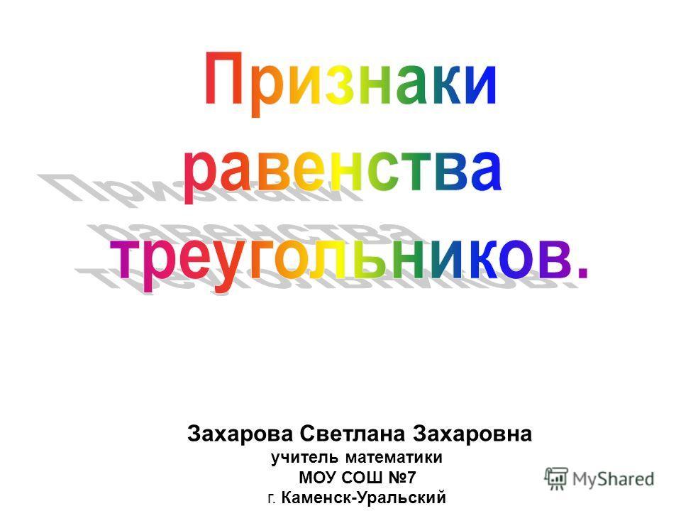 Захарова Светлана Захаровна учитель математики МОУ СОШ 7 г. Каменск-Уральский