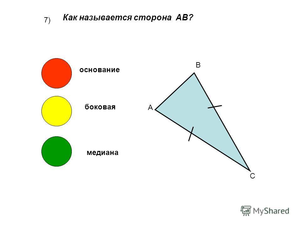 7) Как называется сторона АВ? А В С основание боковая медиана