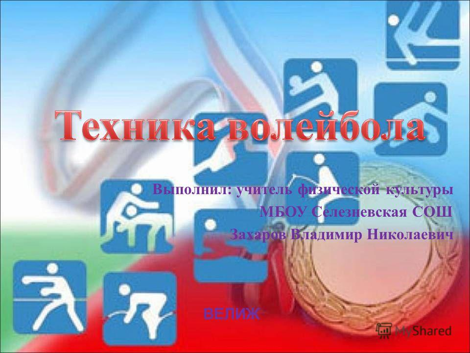 Выполнил: учитель физической культуры МБОУ Селезневская СОШ Захаров Владимир Николаевич ВЕЛИЖ