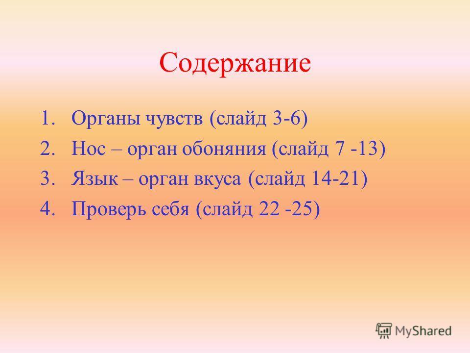Содержание 1.Органы чувств (слайд 3-6) 2.Нос – орган обоняния (слайд 7 -13) 3.Язык – орган вкуса (слайд 14-21) 4.Проверь себя (слайд 22 -25)