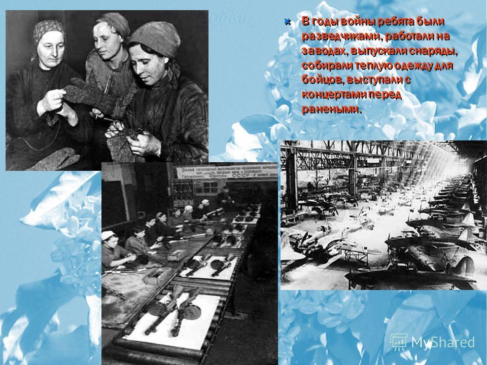 В годы войны ребята были разведчиками, работали на заводах, выпускали снаряды, собирали теплую одежду для бойцов, выступали с концертами перед ранеными.