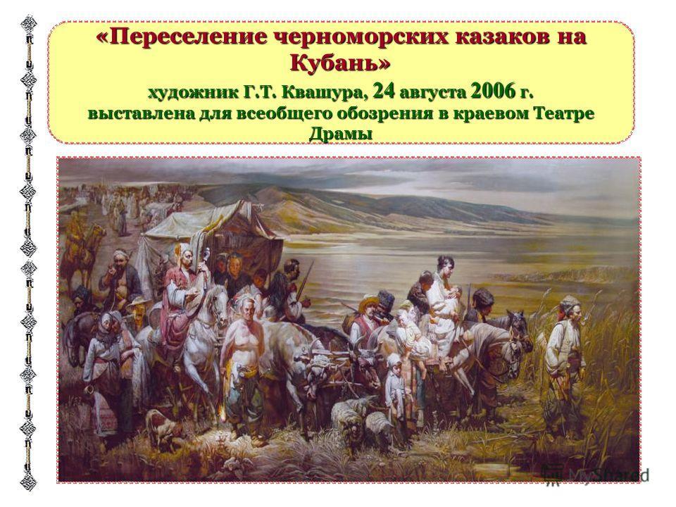 «Переселение черноморских казаков на Кубань» художник Г.Т. Квашура, 24 августа 2006 г. выставлена для всеобщего обозрения в краевом Театре Драмы