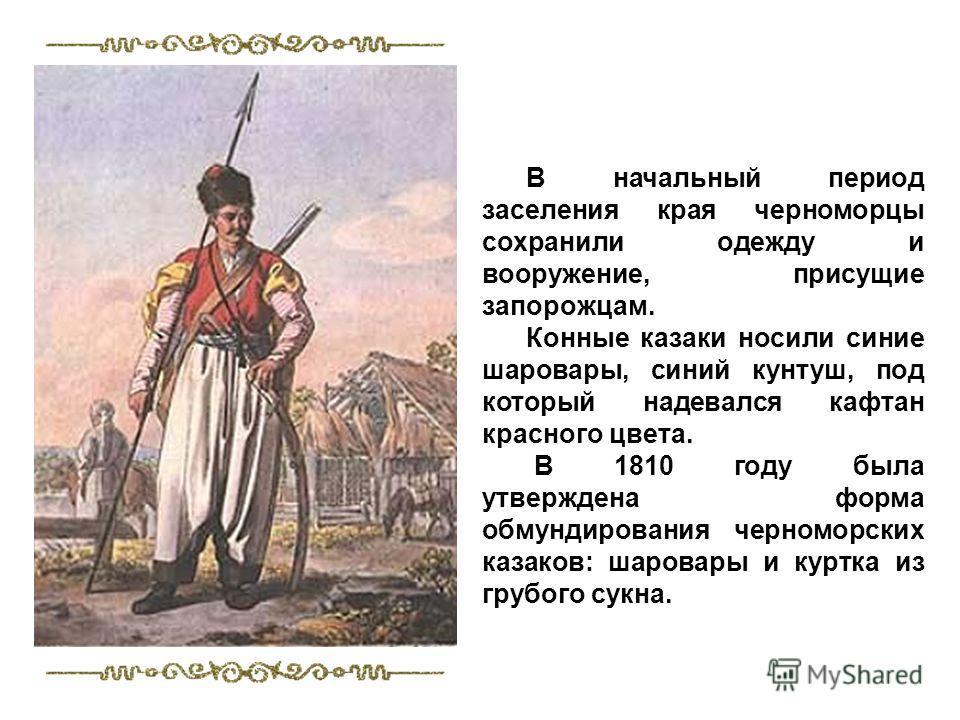 В начальный период заселения края черноморцы сохранили одежду и вооружение, присущие запорожцам. Конные казаки носили синие шаровары, синий кунтуш, под который надевался кафтан красного цвета. В 1810 году была утверждена форма обмундирования черномор