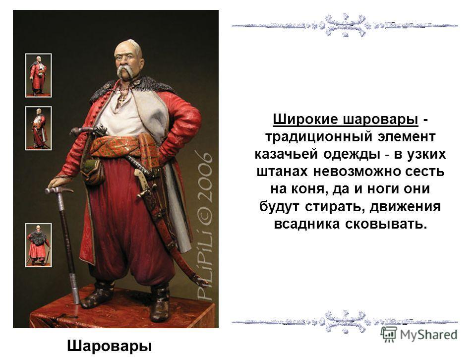 Шаровары Широкие шаровары - традиционный элемент казачьей одежды - в узких штанах невозможно сесть на коня, да и ноги они будут стирать, движения всадника сковывать.