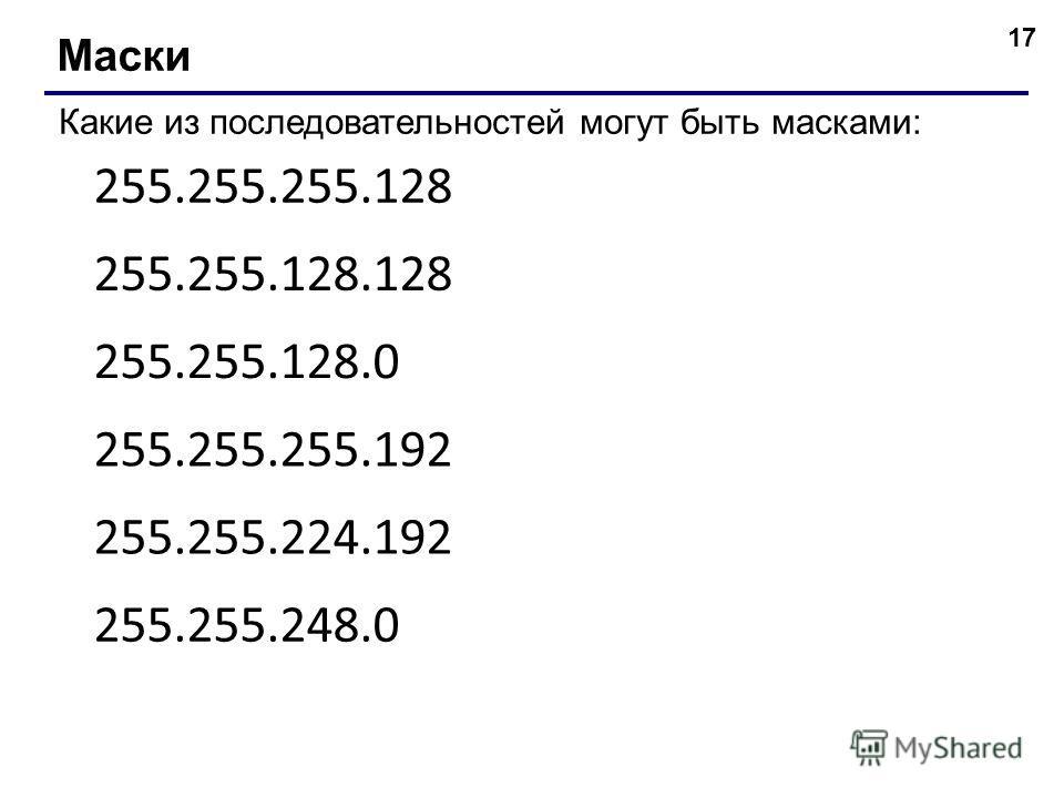 17 Маски Какие из последовательностей могут быть масками: 255.255.255.128 255.255.128.128 255.255.128.0 255.255.255.192 255.255.224.192 255.255.248.0