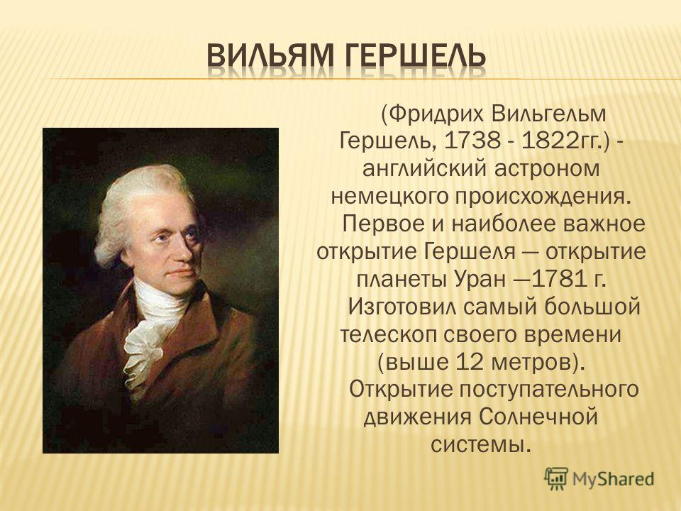 (Фридрих Вильгельм Гершель, 1738 - 1822гг.) - английский астроном немецкого происхождения. Первое и наиболее важное открытие Гершеля открытие планеты Уран 1781 г. Изготовил самый большой телескоп своего времени (выше 12 метров). Открытие поступательн