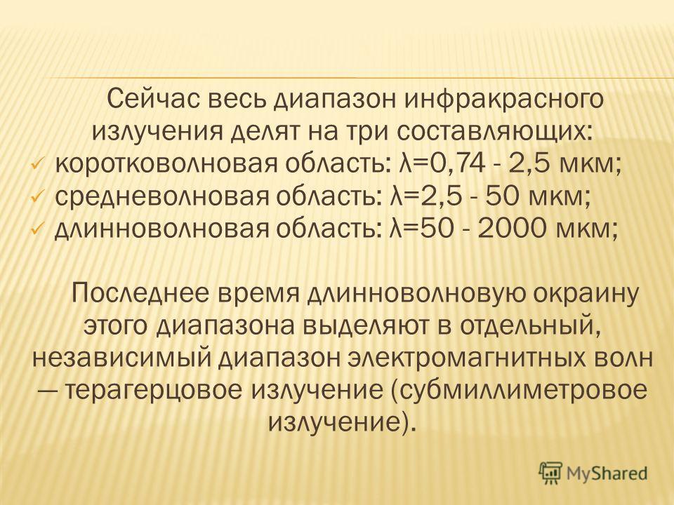 Сейчас весь диапазон инфракрасного излучения делят на три составляющих: коротковолновая область: λ=0,74 - 2,5 мкм; средневолновая область: λ=2,5 - 50 мкм; длинноволновая область: λ=50 - 2000 мкм; Последнее время длинноволновую окраину этого диапазона