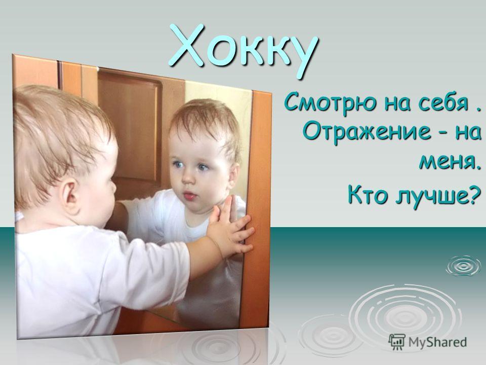 Хокку Смотрю на себя. Отражение - на меня. Смотрю на себя. Отражение - на меня. Кто лучше? Кто лучше?