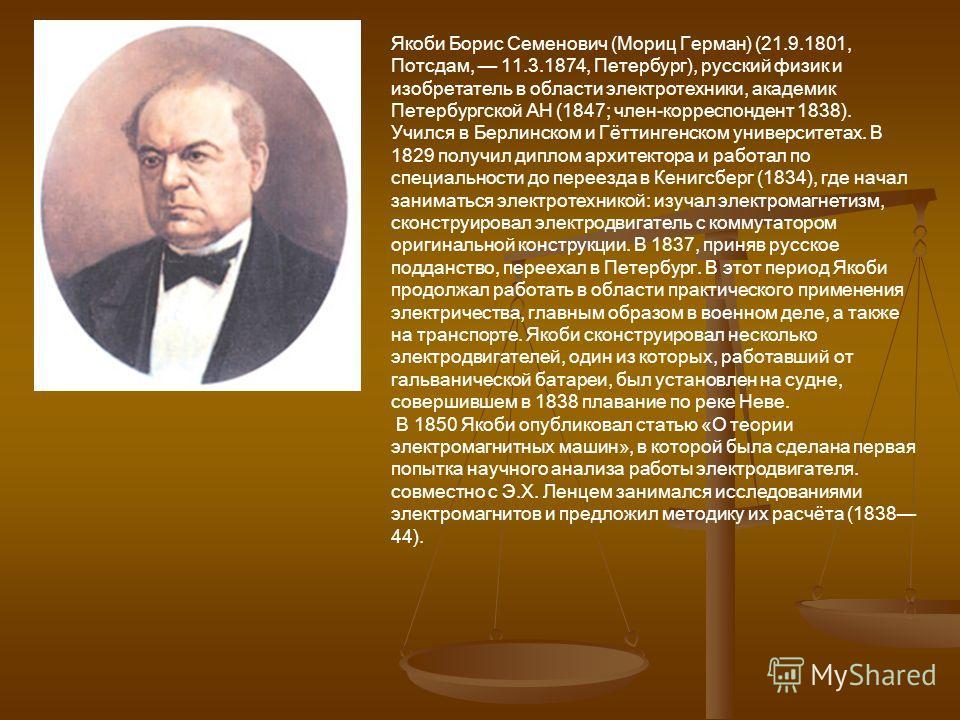 Якоби Борис Семенович (Мориц Герман) (21.9.1801, Потсдам, 11.3.1874, Петербург), русский физик и изобретатель в области электротехники, академик Петербургской АН (1847; член-корреспондент 1838). Учился в Берлинском и Гёттингенском университетах. В 18