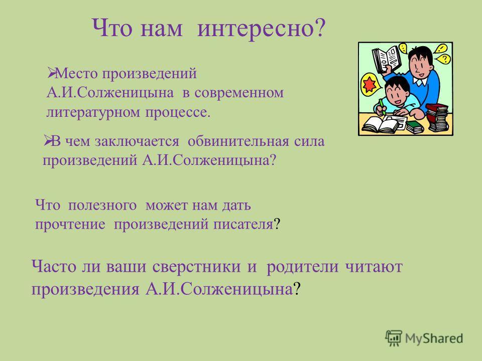 Часто ли ваши сверстники и родители читают произведения А.И.Солженицына? Что нам интересно? Место произведений А.И.Солженицына в современном литературном процессе. В чем заключается обвинительная сила произведений А.И.Солженицына? Что полезного может