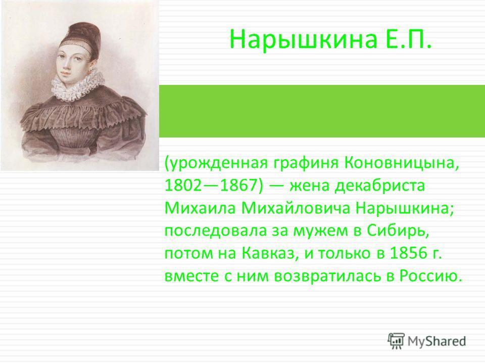 ( урожденная графиня Коновницына, 18021867) жена декабриста Михаила Михайловича Нарышкина ; последовала за мужем в Сибирь, потом на Кавказ, и только в 1856 г. вместе с ним возвратилась в Россию. Нарышкина Е. П.