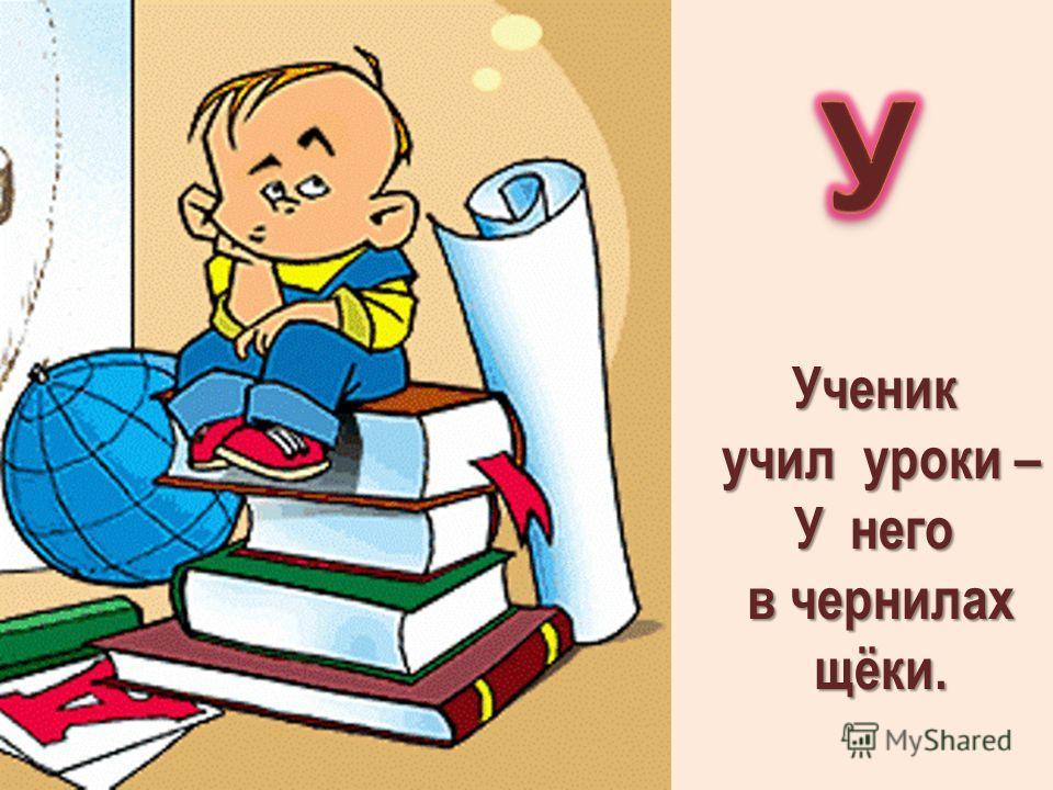 Ученик учил уроки – учил уроки – У него в чернилах в чернилах щёки. щёки.