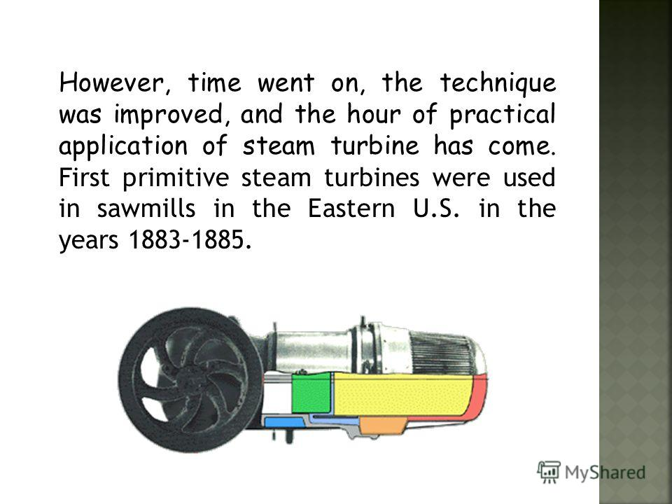 Creation of steam turbines required the deep knowledge of the physical properties of steam and laws of it's expires. Its production was possible only with a relatively high level of technology of working with metals, as the needs precision of product