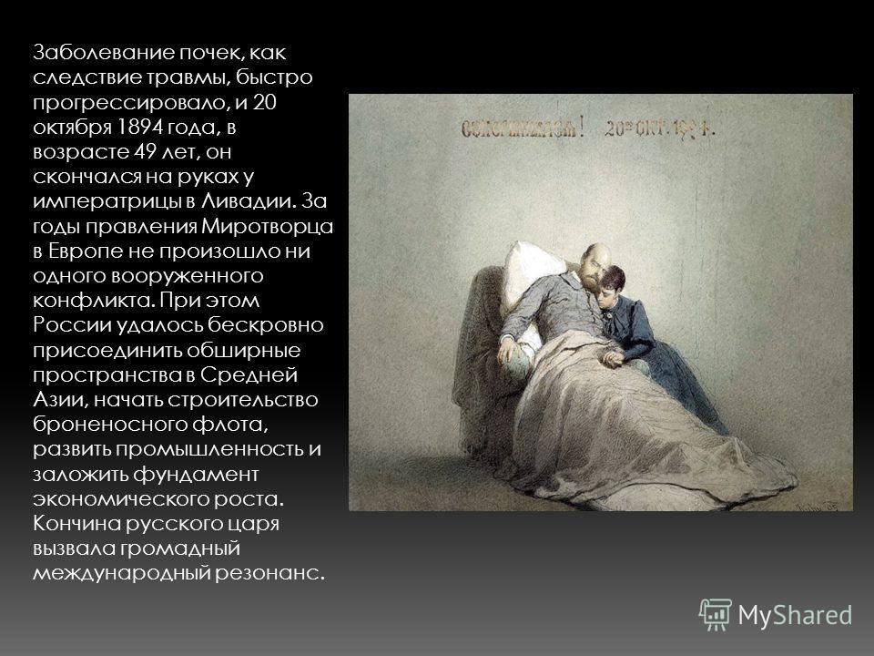 Заболевание почек, как следствие травмы, быстро прогрессировало, и 20 октября 1894 года, в возрасте 49 лет, он скончался на руках у императрицы в Ливадии. За годы правления Миротворца в Европе не произошло ни одного вооруженного конфликта. При этом Р