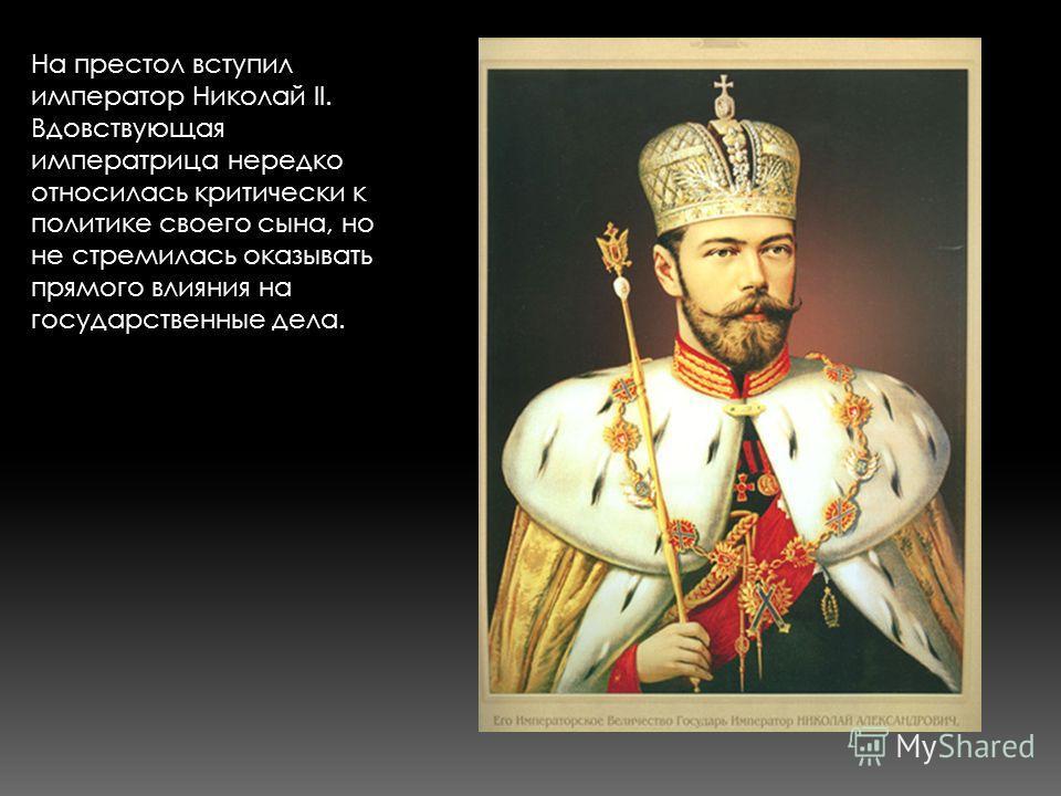 На престол вступил император Николай II. Вдовствующая императрица нередко относилась критически к политике своего сына, но не стремилась оказывать прямого влияния на государственные дела.