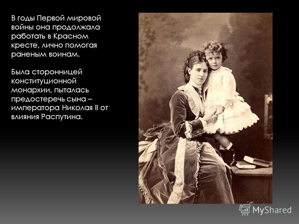 В годы Первой мировой войны она продолжала работать в Красном кресте, лично помогая раненым воинам. Была сторонницей конституционной монархии, пыталась предостеречь сына – императора Николая II от влияния Распутина.