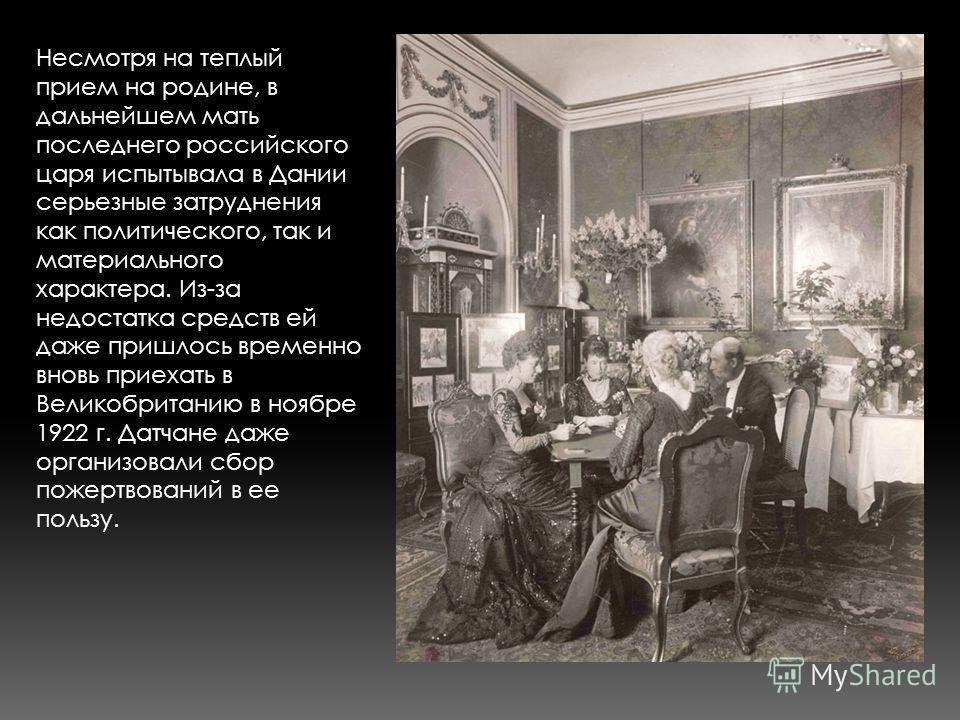 Несмотря на теплый прием на родине, в дальнейшем мать последнего российского царя испытывала в Дании серьезные затруднения как политического, так и материального характера. Из-за недостатка средств ей даже пришлось временно вновь приехать в Великобри