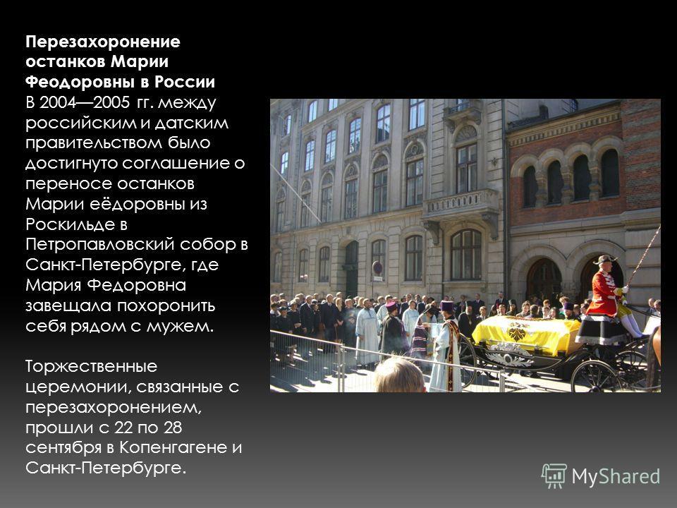 Перезахоронение останков Марии Феодоровны в России В 20042005 гг. между российским и датским правительством было достигнуто соглашение о переносе останков Марии еёдоровны из Роскильде в Петропавловский собор в Санкт-Петербурге, где Мария Федоровна за