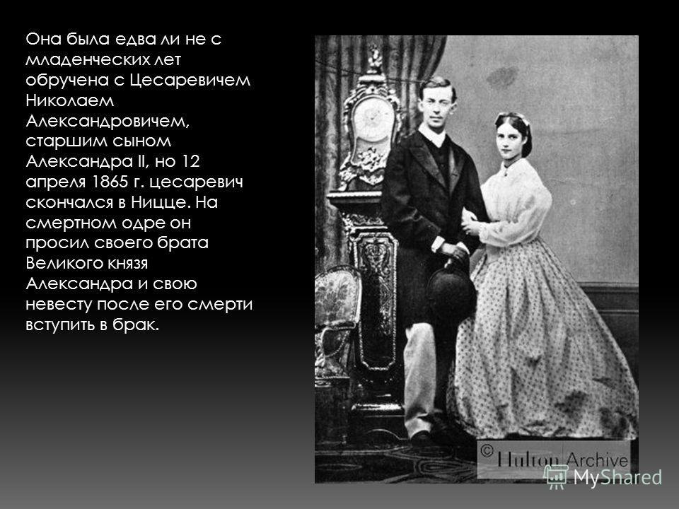 Она была едва ли не с младенческих лет обручена с Цесаревичем Николаем Александровичем, старшим сыном Александра II, но 12 апреля 1865 г. цесаревич скончался в Ницце. На смертном одре он просил своего брата Великого князя Александра и свою невесту по