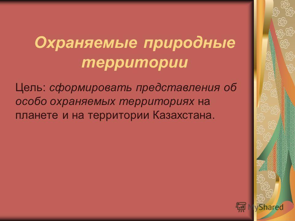 Охраняемые природные территории Цель: сформировать представления об особо охраняемых территориях на планете и на территории Казахстана.
