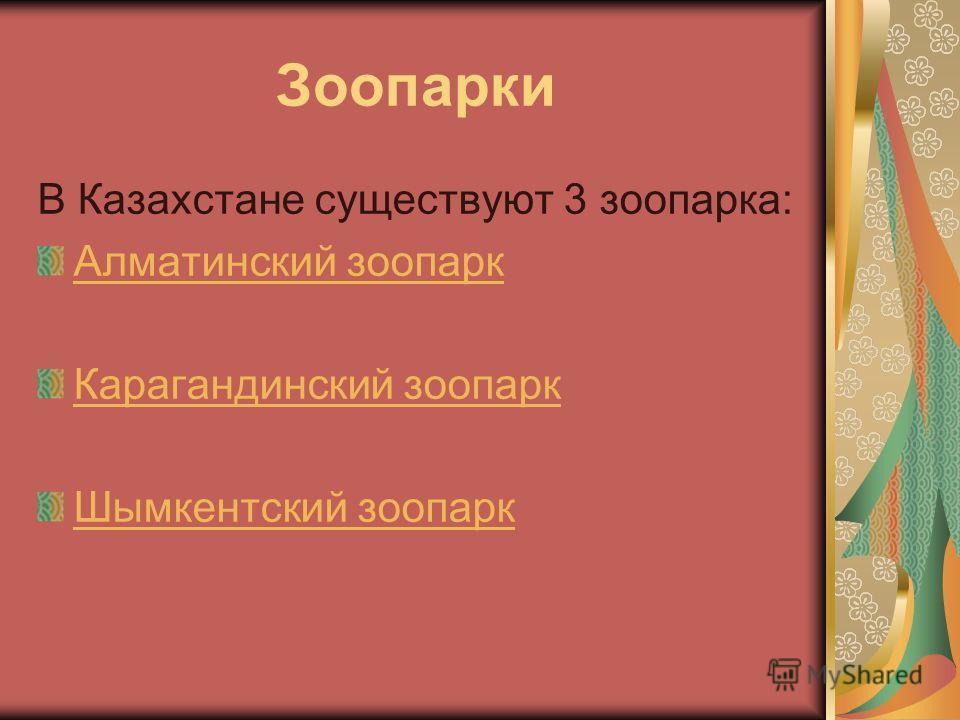 Зоопарки В Казахстане существуют 3 зоопарка: Алматинский зоопарк Карагандинский зоопарк Шымкентский зоопарк