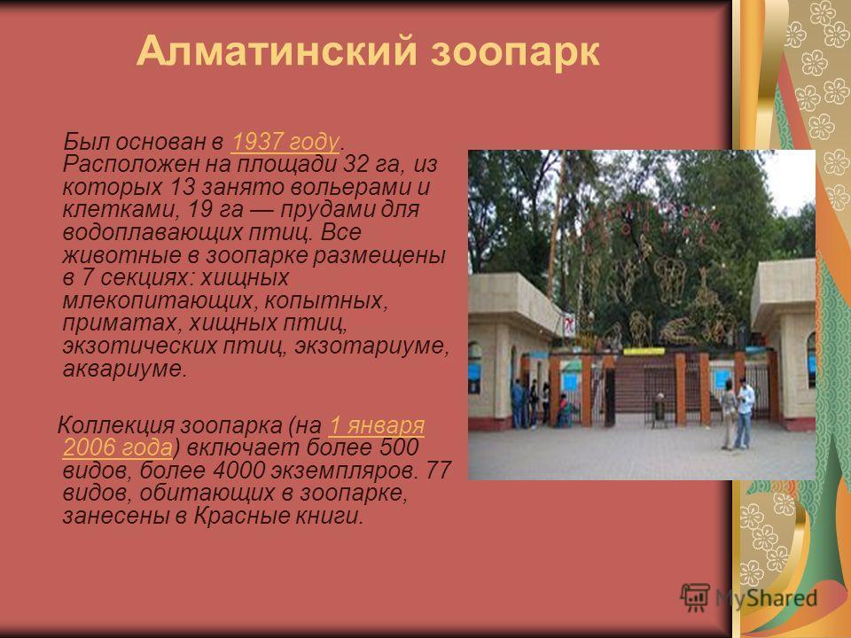 Алматинский зоопарк Был основан в 1937 году. Расположен на площади 32 га, из которых 13 занято вольерами и клетками, 19 га прудами для водоплавающих птиц. Все животные в зоопарке размещены в 7 секциях: хищных млекопитающих, копытных, приматах, хищных