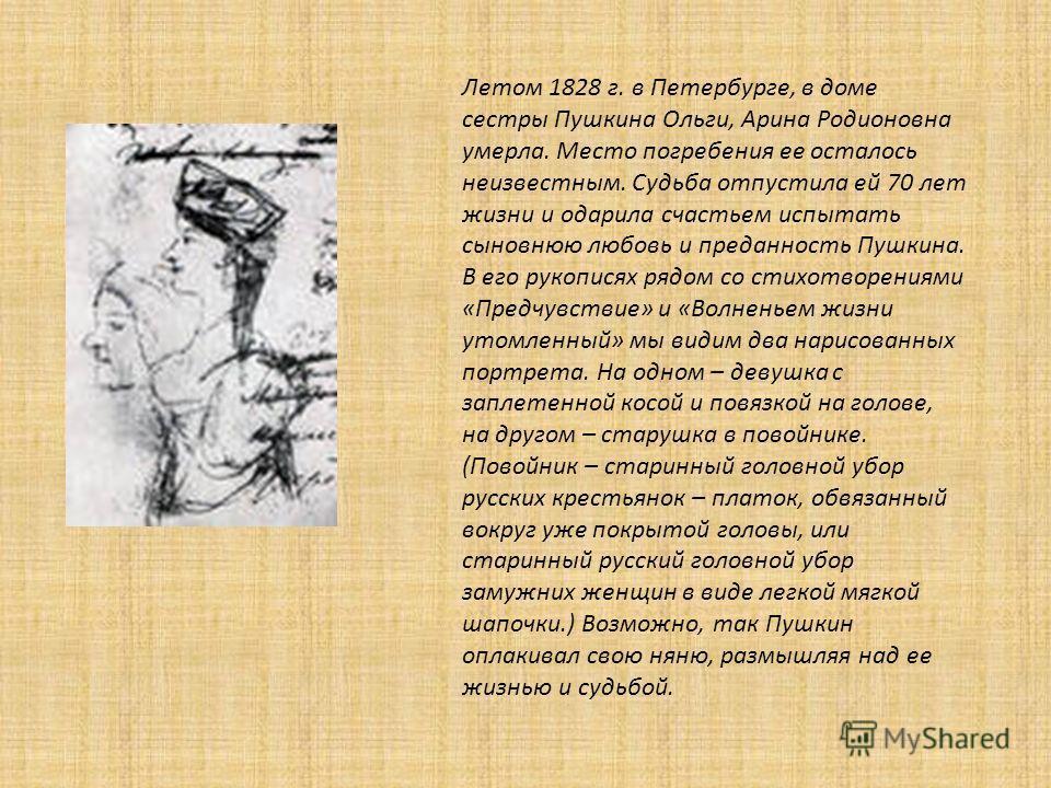 Летом 1828 г. в Петербурге, в доме сестры Пушкина Ольги, Арина Родионовна умерла. Место погребения ее осталось неизвестным. Судьба отпустила ей 70 лет жизни и одарила счастьем испытать сыновнюю любовь и преданность Пушкина. В его рукописях рядом со с