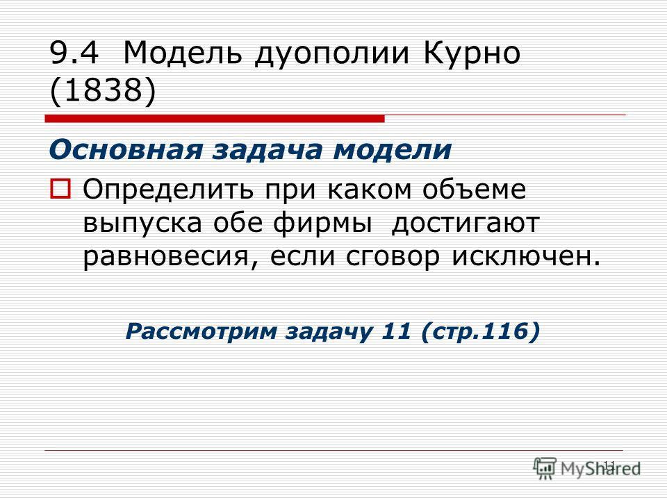 11 9.4 Модель дуополии Курно (1838) Основная задача модели Определить при каком объеме выпуска обе фирмы достигают равновесия, если сговор исключен. Р