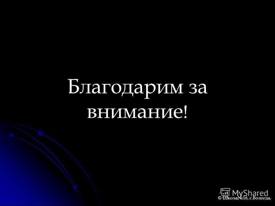Благодарим за внимание ! © Школа16, г.Вологда.