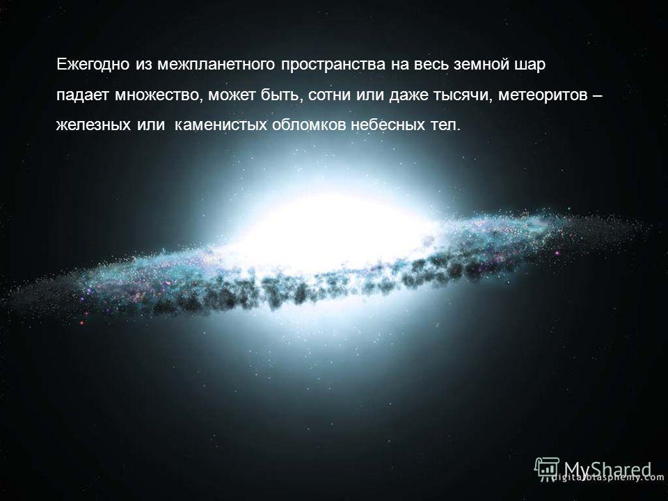 Ежегодно из межпланетного пространства на весь земной шар падает множество, может быть, сотни или даже тысячи, метеоритов – железных или каменистых обломков небесных тел.