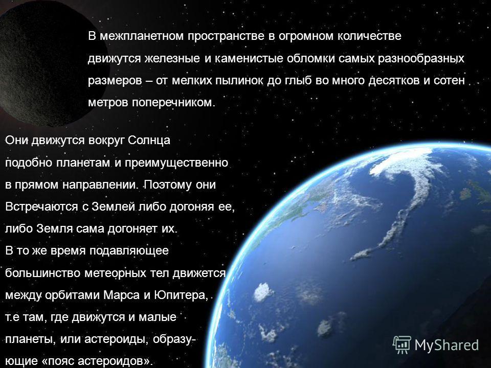 В межпланетном пространстве в огромном количестве движутся железные и каменистые обломки самых разнообразных размеров – от мелких пылинок до глыб во много десятков и сотен метров поперечником. Они движутся вокруг Солнца подобно планетам и преимуществ