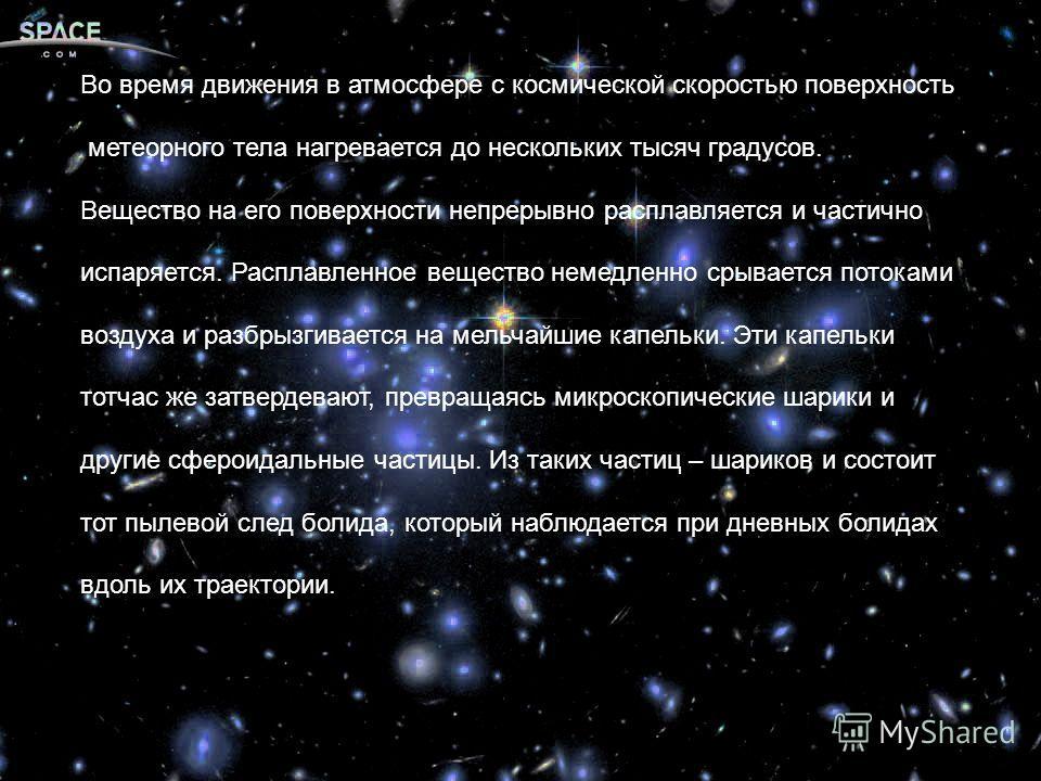 Во время движения в атмосфере с космической скоростью поверхность метеорного тела нагревается до нескольких тысяч градусов. Вещество на его поверхности непрерывно расплавляется и частично испаряется. Расплавленное вещество немедленно срывается потока