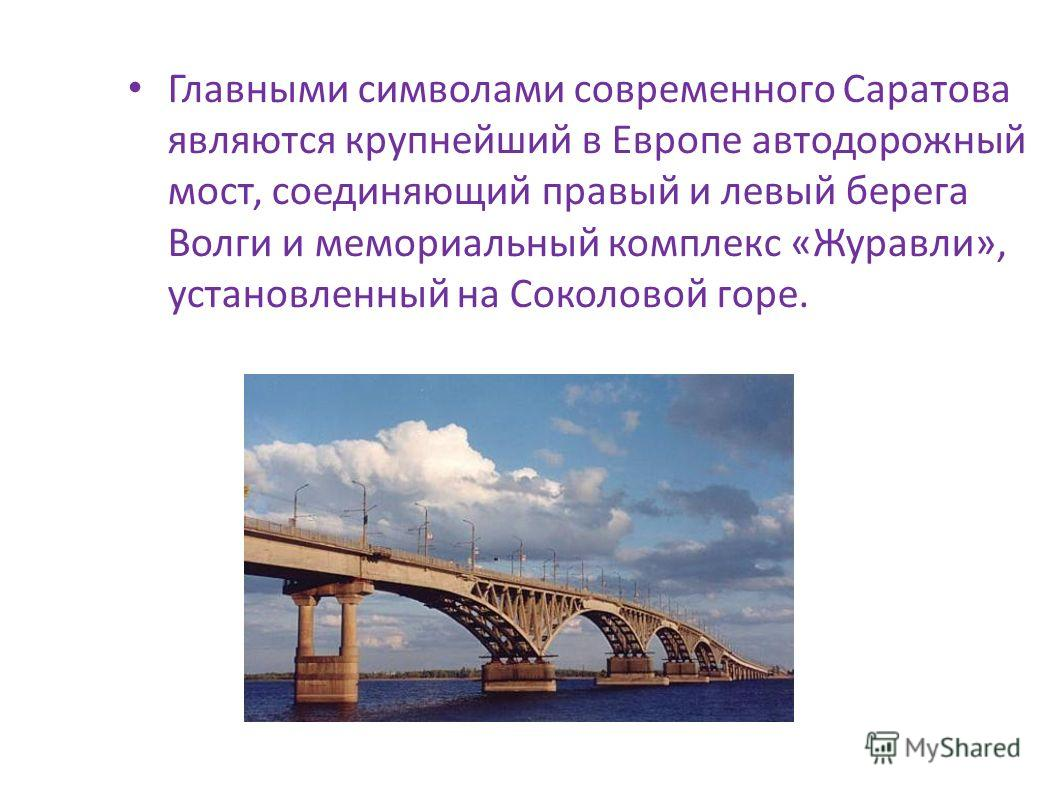 Главными символами современного Саратова являются крупнейший в Европе автодорожный мост, соединяющий правый и левый берега Волги и мемориальный комплекс «Журавли», установленный на Соколовой горе.