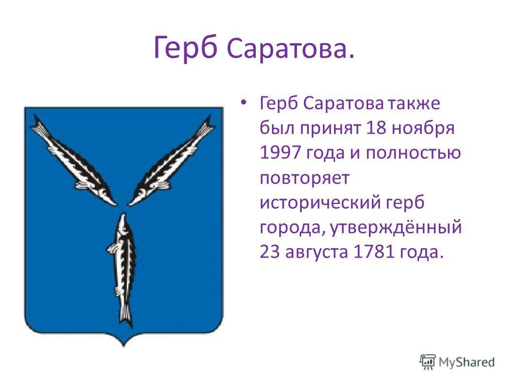 Герб Саратова. Герб Саратова также был принят 18 ноября 1997 года и полностью повторяет исторический герб города, утверждённый 23 августа 1781 года. Герб Саратова также был принят 18 ноября 1997 года и полностью повторяет исторический герб города, ут