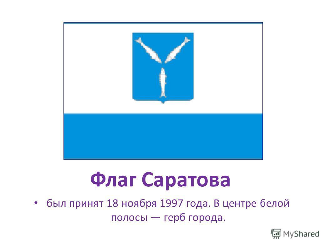 Флаг Саратова был принят 18 ноября 1997 года. В центре белой полосы герб города. был принят 18 ноября 1997 года. В центре белой полосы герб города.