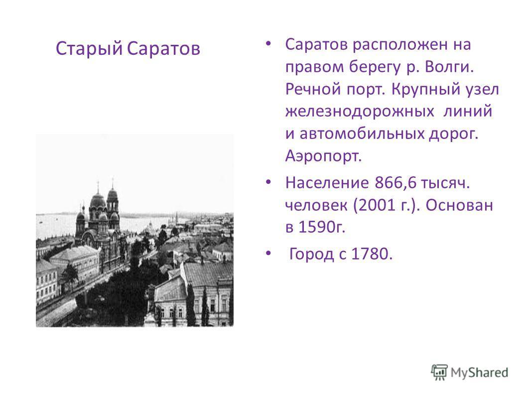 Старый Саратов Саратов расположен на правом берегу р. Волги. Речной порт. Крупный узел железнодорожных линий и автомобильных дорог. Аэропорт. Население 866,6 тысяч. человек (2001 г.). Основан в 1590г. Город с 1780.