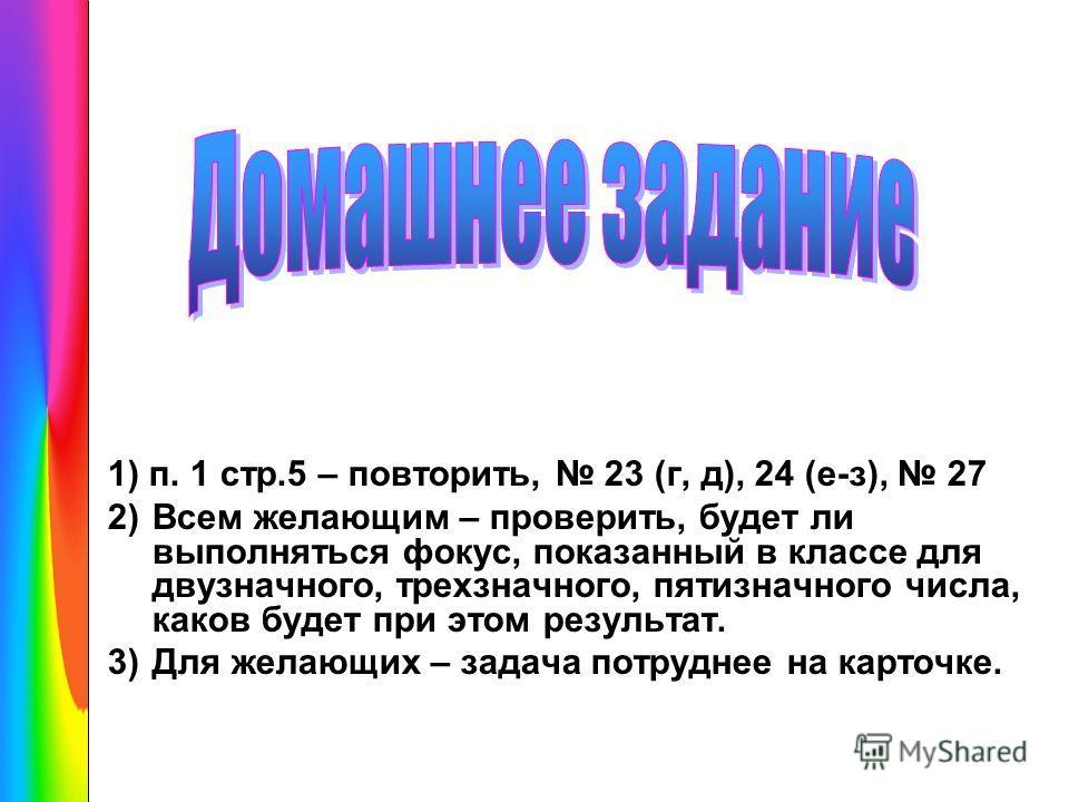 1) п. 1 стр.5 – повторить, 23 (г, д), 24 (е-з), 27 2)Всем желающим – проверить, будет ли выполняться фокус, показанный в классе для двузначного, трехзначного, пятизначного числа, каков будет при этом результат. 3)Для желающих – задача потруднее на ка