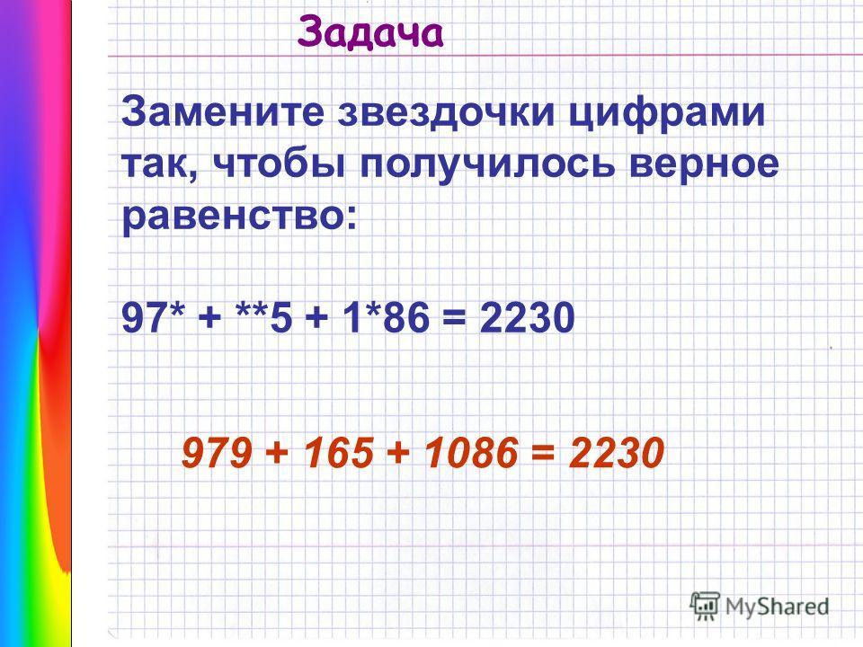 Замените звездочки цифрами так, чтобы получилось верное равенство: 97* + **5 + 1*86 = 2230 979 + 165 + 1086 = 2230 Задача